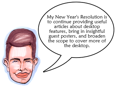 My New Year's Resolution is to continue providing useful articles about desktop features, bring in insightful guest posters, and broaden the scope to cover more of the desktop.