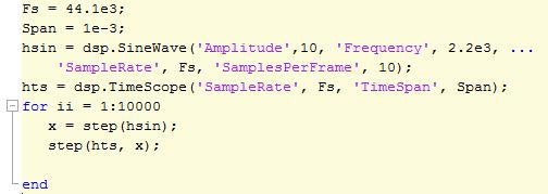 Fs = 44.1e3; Span = 1e-3 hsin = dsp.SineWave('Amplitude',10,'Frequency',2.2e3,...     'SampleRate', Fs, 'SamplesPerFrame', 10); hts = dsp.TimeScope('SampleRate', Fs, 'TimeSpan', Span);  for ii = 1:1e5     x = step(hsin);     step(hts,x); end